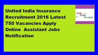 United India Insurance Recruitment 2016 Latest 750 Vacancies Apply Online  Assistant Jobs Notification