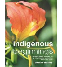 Indigenous beginnings - A practical guide to introducing and growing indigenous South African plants in your garden