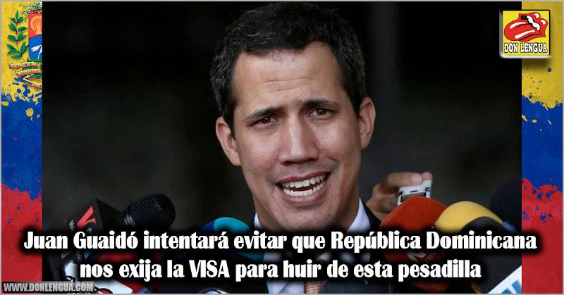 Juan Guaidó intentará evitar que República Dominicana nos exija la VISA para huir de esta pesadilla