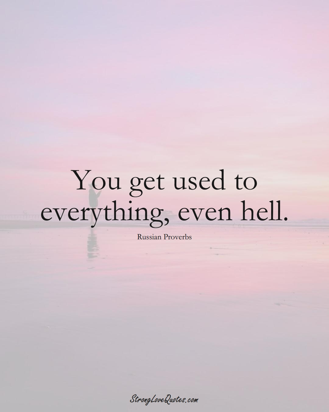 You get used to everything, even hell. (Russian Sayings);  #AsianSayings
