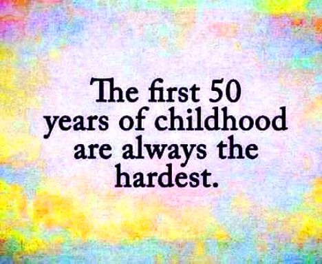 The first 50 years of childhood are always the hardest - #funny #quotes