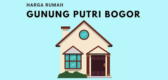 Daftar Harga Rumah di Gunung Putri Bogor Lengkap