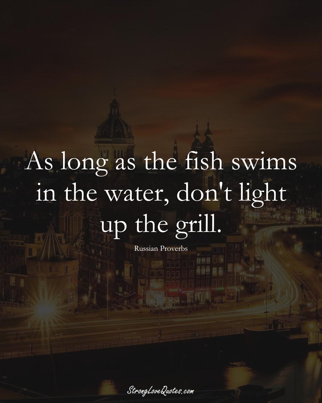 As long as the fish swims in the water, don't light up the grill. (Russian Sayings);  #AsianSayings