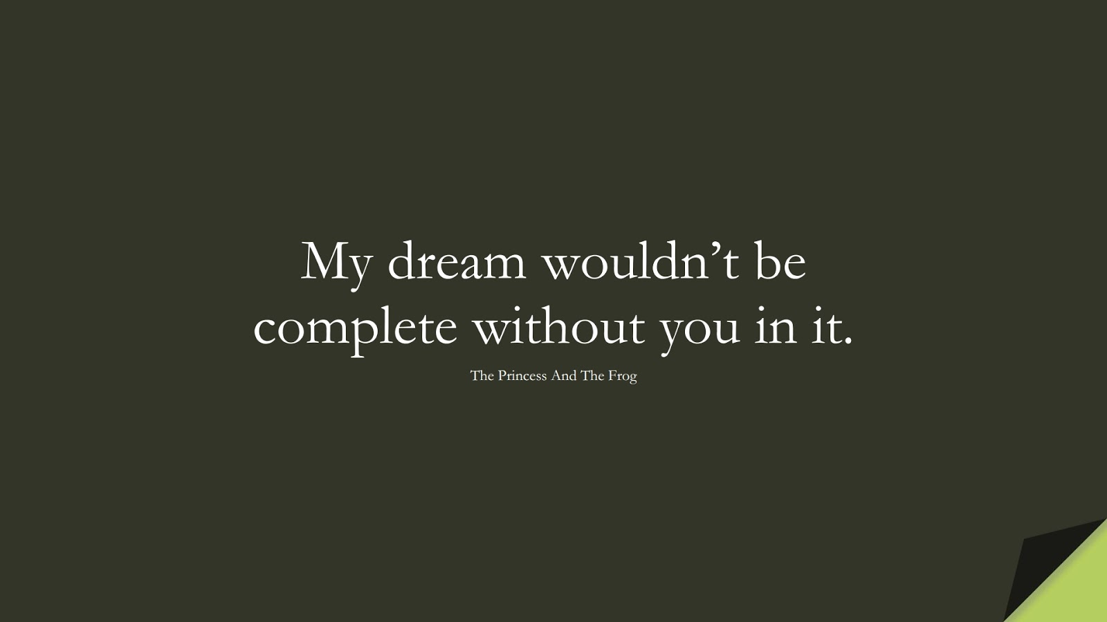 My dream wouldn't be complete without you in it. (The Princess And The Frog);  #LoveQuotes