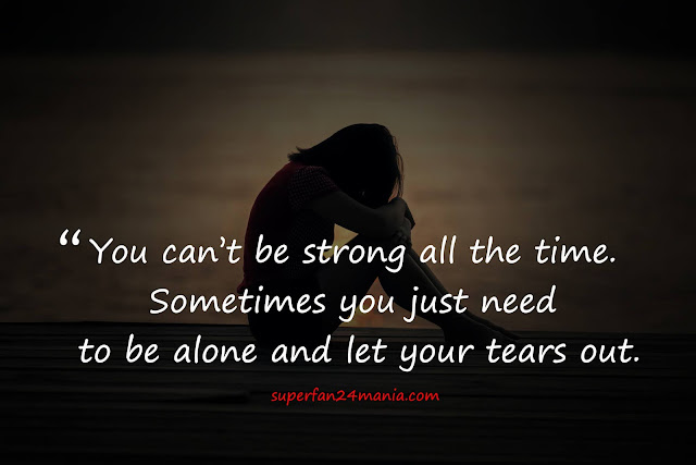 """""""You can't be strong all the time. Sometimes you just need to be alone and let your tears out."""""""