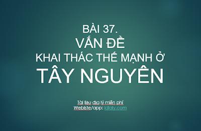 BÀI 37.  VẤN ĐỀ KHAI THÁC THẾ MẠNH Ở TÂY NGUYÊN