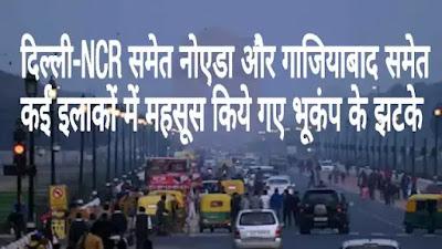 दिल्ली-NCR समेत नोएडा और गाजियाबाद समेत कई इलाकों में महसूस किये गए भूकंप के झटके