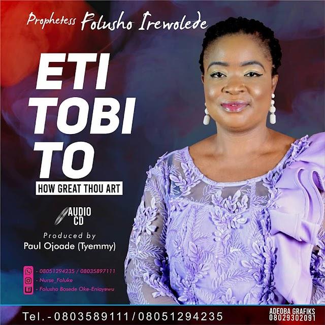 ALBUM: Eti Tobi To (How Great Thou Art) - Prophetess Folusho Irewolede