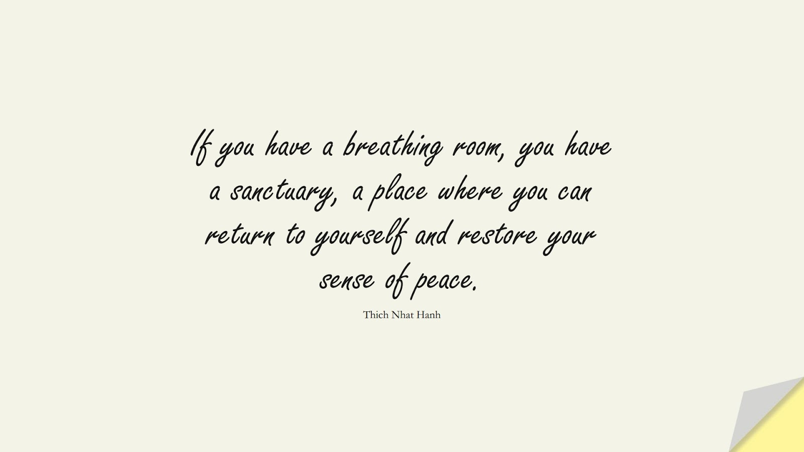 If you have a breathing room, you have a sanctuary, a place where you can return to yourself and restore your sense of peace. (Thich Nhat Hanh);  #LoveYourselfQuotes
