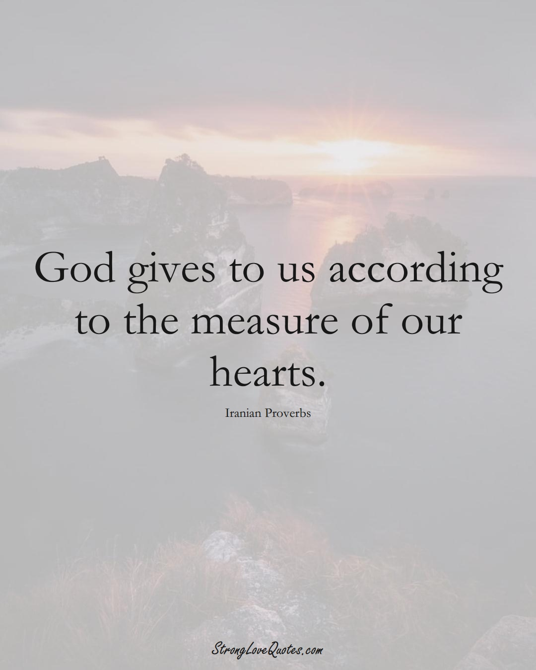 God gives to us according to the measure of our hearts. (Iranian Sayings);  #MiddleEasternSayings