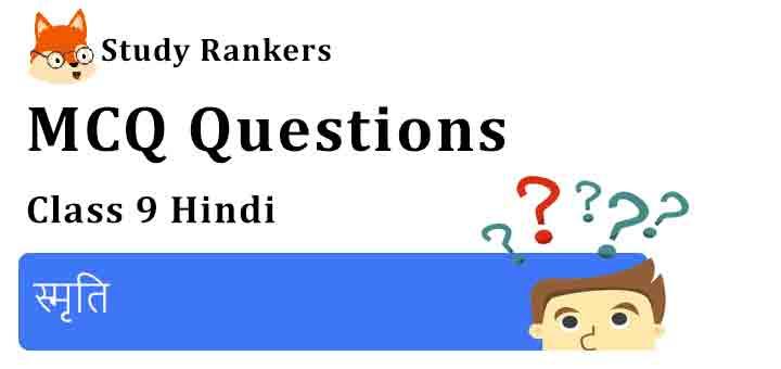 MCQ Questions for Class 9 Hindi Chapter 2 स्मृति संचयन