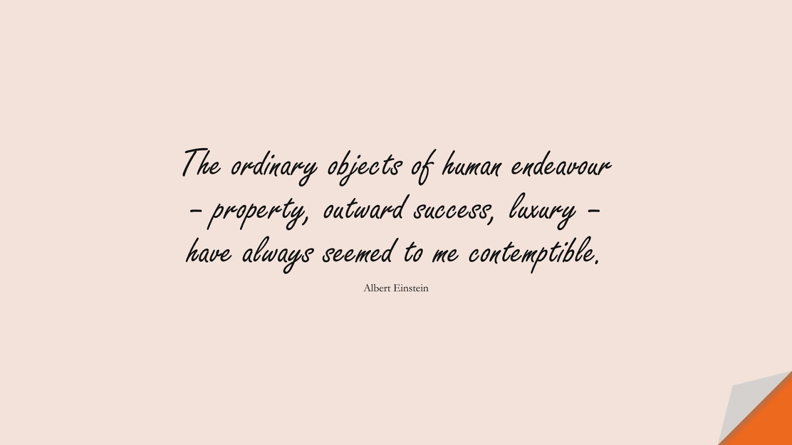 The ordinary objects of human endeavour – property, outward success, luxury – have always seemed to me contemptible. (Albert Einstein);  #AlbertEnsteinQuotes