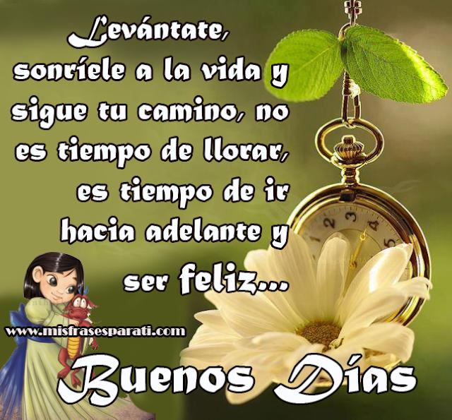 Buenos Días - Levántate, sonríele a la vida y sigue tu camino, no es tiempo de llorar, es tiempo de ir hacia adelante y ser feliz...