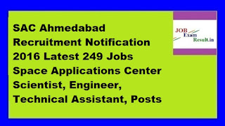 SAC Ahmedabad Recruitment Notification 2016 Latest 249 Jobs Space Applications Center Scientist, Engineer, Technical Assistant, Posts