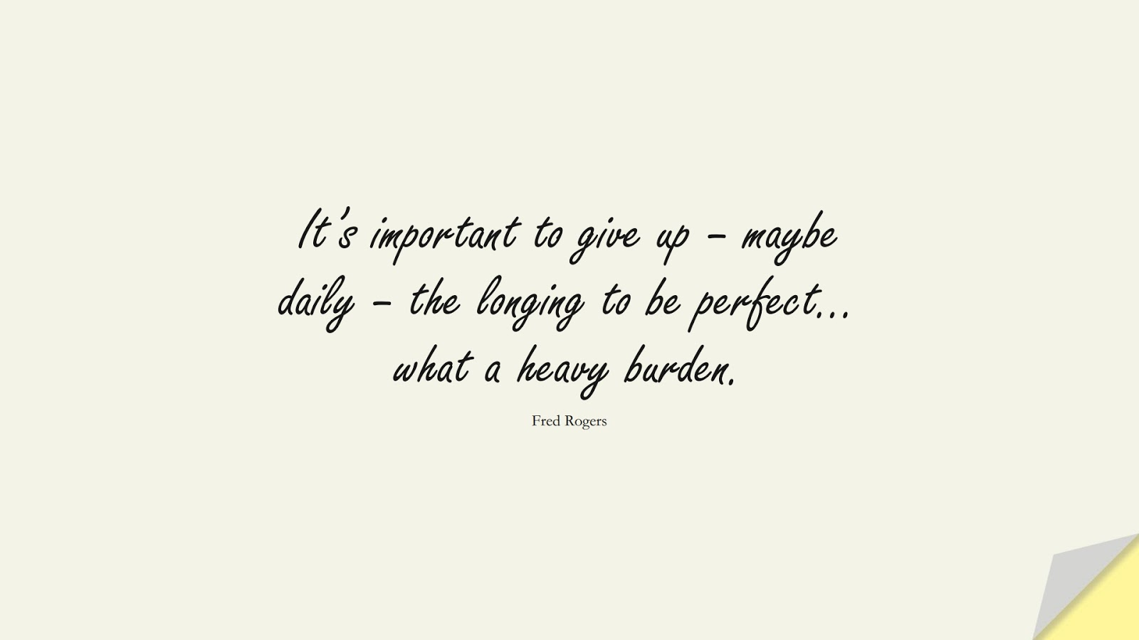 It's important to give up – maybe daily – the longing to be perfect… what a heavy burden. (Fred Rogers);  #AnxietyQuotes