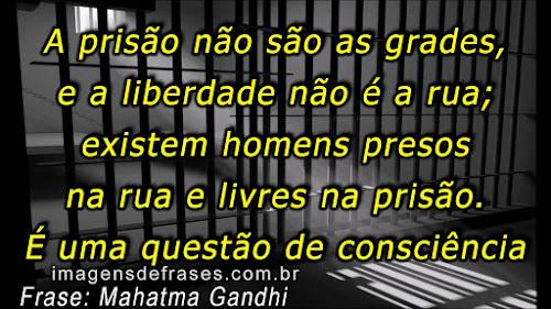 A prisão não são as grades, e a liberdade não é a rua; existem homens presos na rua e livres na prisão. É uma questão de consciência