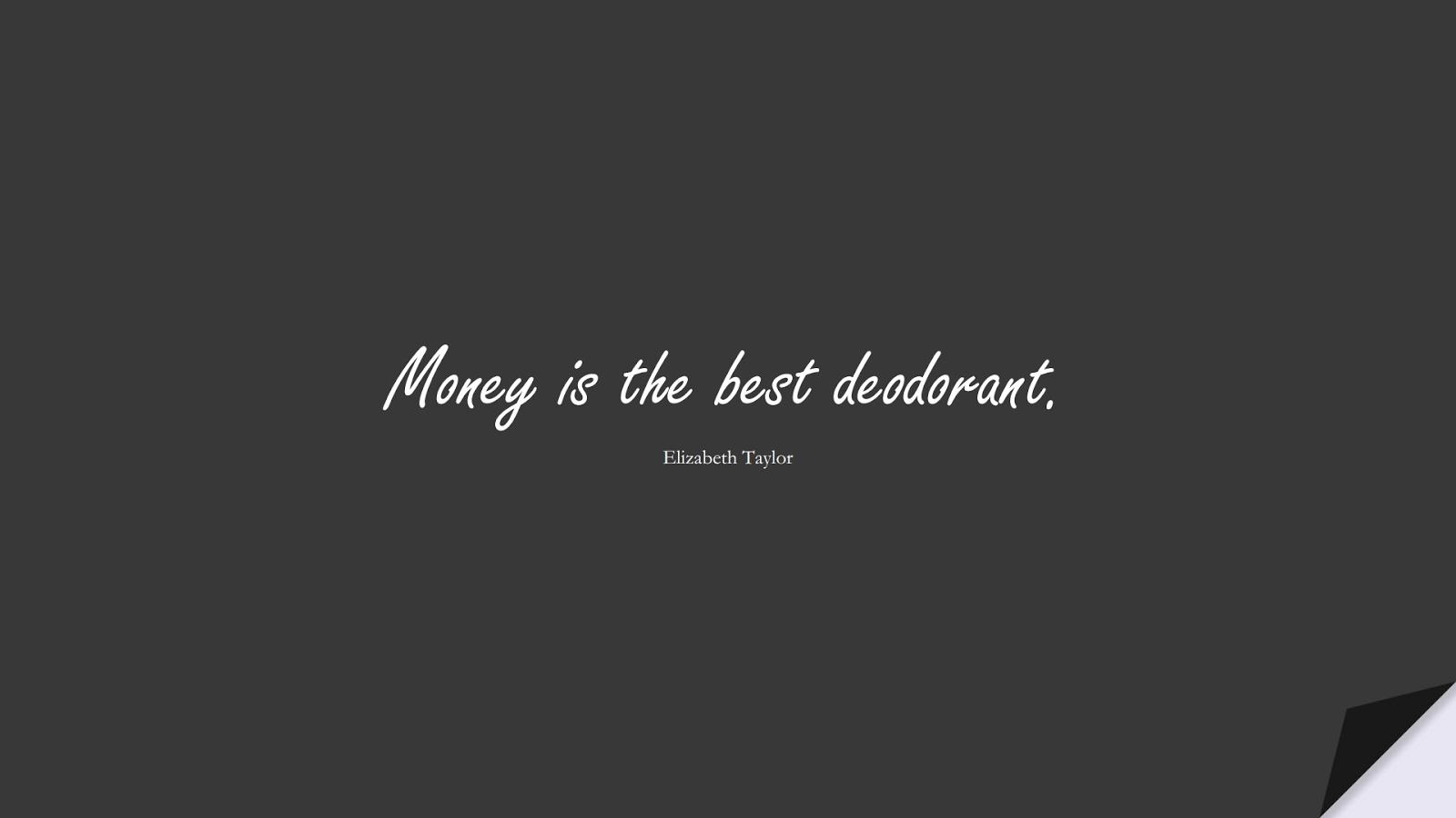 Money is the best deodorant. (Elizabeth Taylor);  #MoneyQuotes
