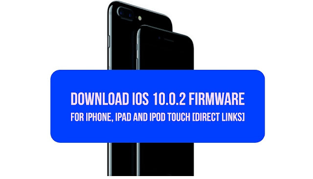Download iOS 10.0.2 ipsw firmware file for iPhone, iPad and iPod touch using the direct download links