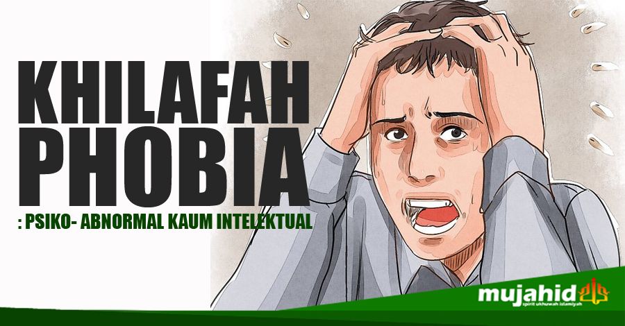 KHILAFAHPHOBIA :  PSIKO-ABNORMAL KAUM INTELEKTUAL