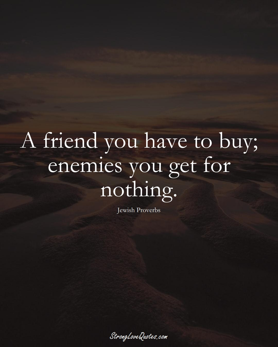 A friend you have to buy; enemies you get for nothing. (Jewish Sayings);  #aVarietyofCulturesSayings