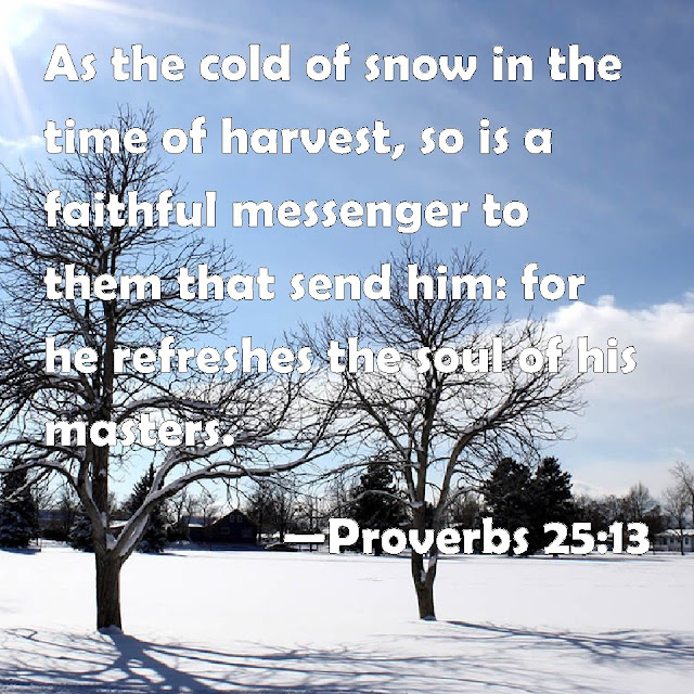 Like the coolness of snow at harvest time is a trustworthy messenger to those who send him; he refreshes the spirit of his masters.