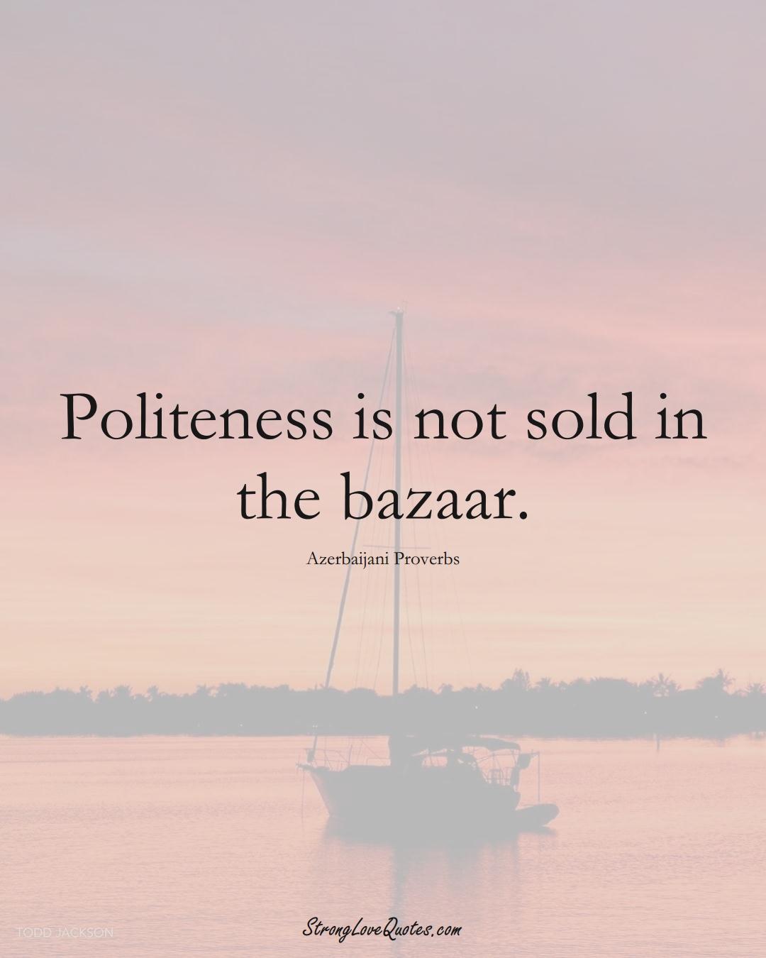 Politeness is not sold in the bazaar. (Azerbaijani Sayings);  #AsianSayings