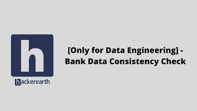 hackerEarth [Only for Data Engineering] - Bank Data Consistency Check problem solution