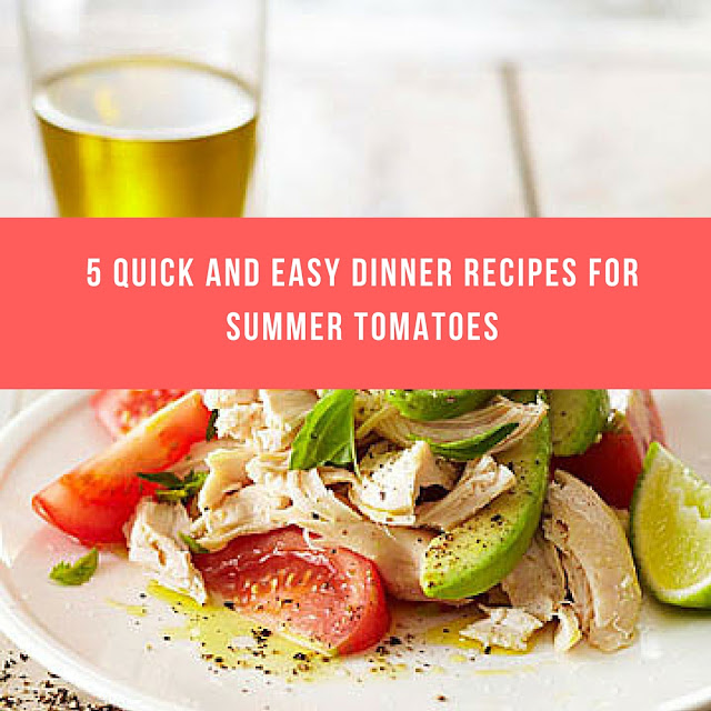5 Quick and Easy Dinner Recipes for Summer Tomatoes