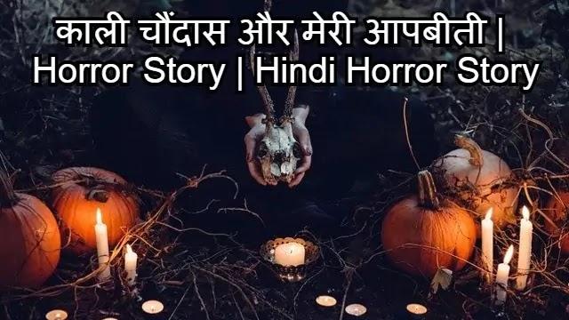 काली चौंदास और मेरी आपबीती    Horror Story   Hindi Horror Story