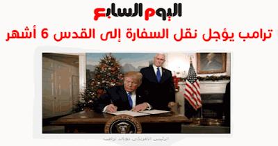 ترامب يرجئ تنفيذ قرار نقل سفارة أمريكا للقدس 6 أشهر لدواعٍ أمنية