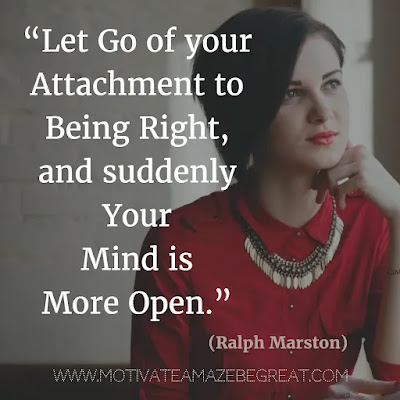 """Quotes About Moving On: """"Let go of your attachment to being right, and suddenly your mind is more open."""" - Ralph Marston"""