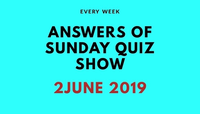 Answers list of 2nd June 2019 Sunday Quiz Show
