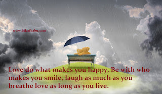 Love do what makes you happy, Be with who makes you smile, laugh as much as you breathe love as long as you live