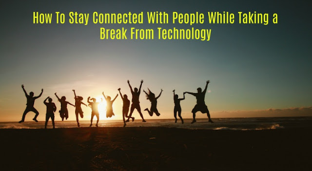 How To Stay Connected With People While Taking a Break From Technology