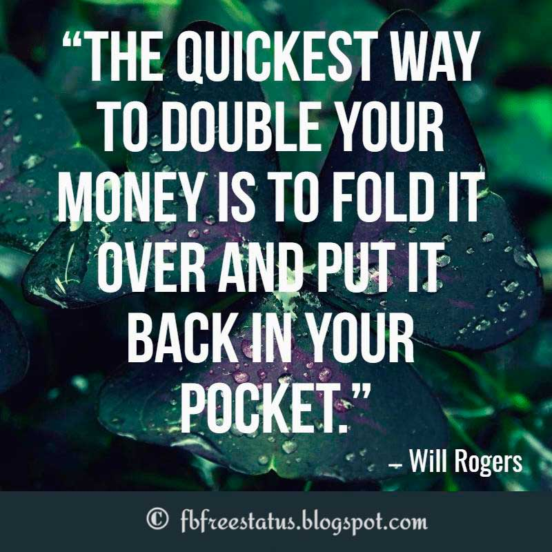 Positive Life Quotes, The quickest way to double your money is to fold it over and put it back in your pocket – Will Rogers