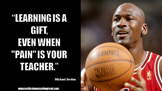 "23 Michael Jordan Inspirational Quotes About Life: ""Learning is a gift, even when ""pain"" is your teacher."" Quote about dealing with pain, learning, obstacles, success mindset and life lessons."