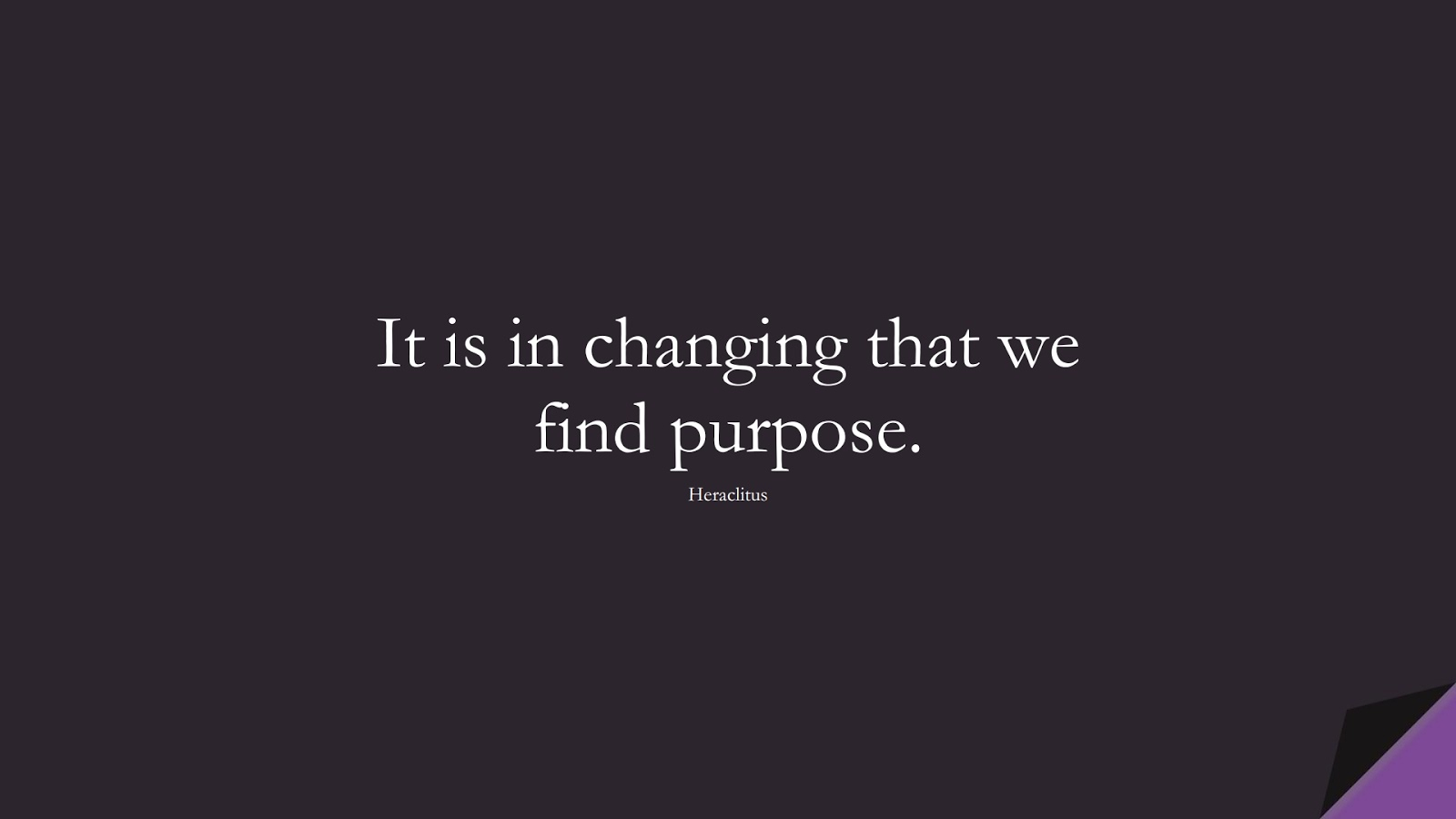 It is in changing that we find purpose. (Heraclitus);  #ShortQuotes