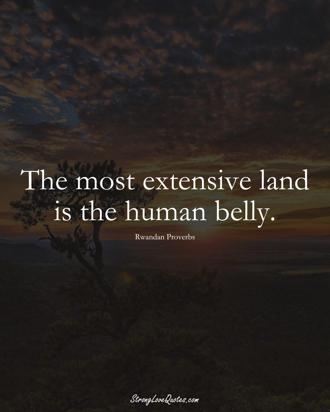 The most extensive land is the human belly. (Rwandan Sayings);  #AfricanSayings