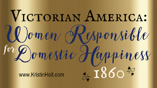 Kristin Holt | Victorian America: Women Responsible for Domestic Happiness (1860)