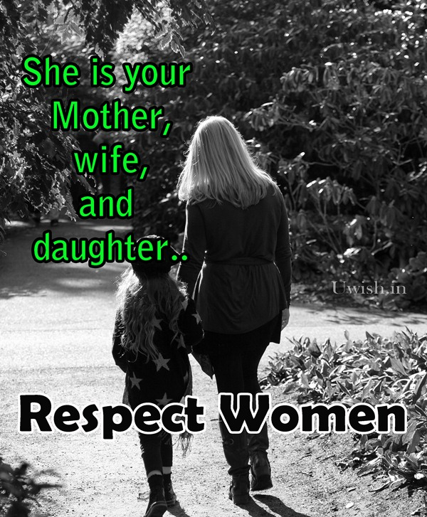 She is your mother, wife and daughter and your friend. Respect women.