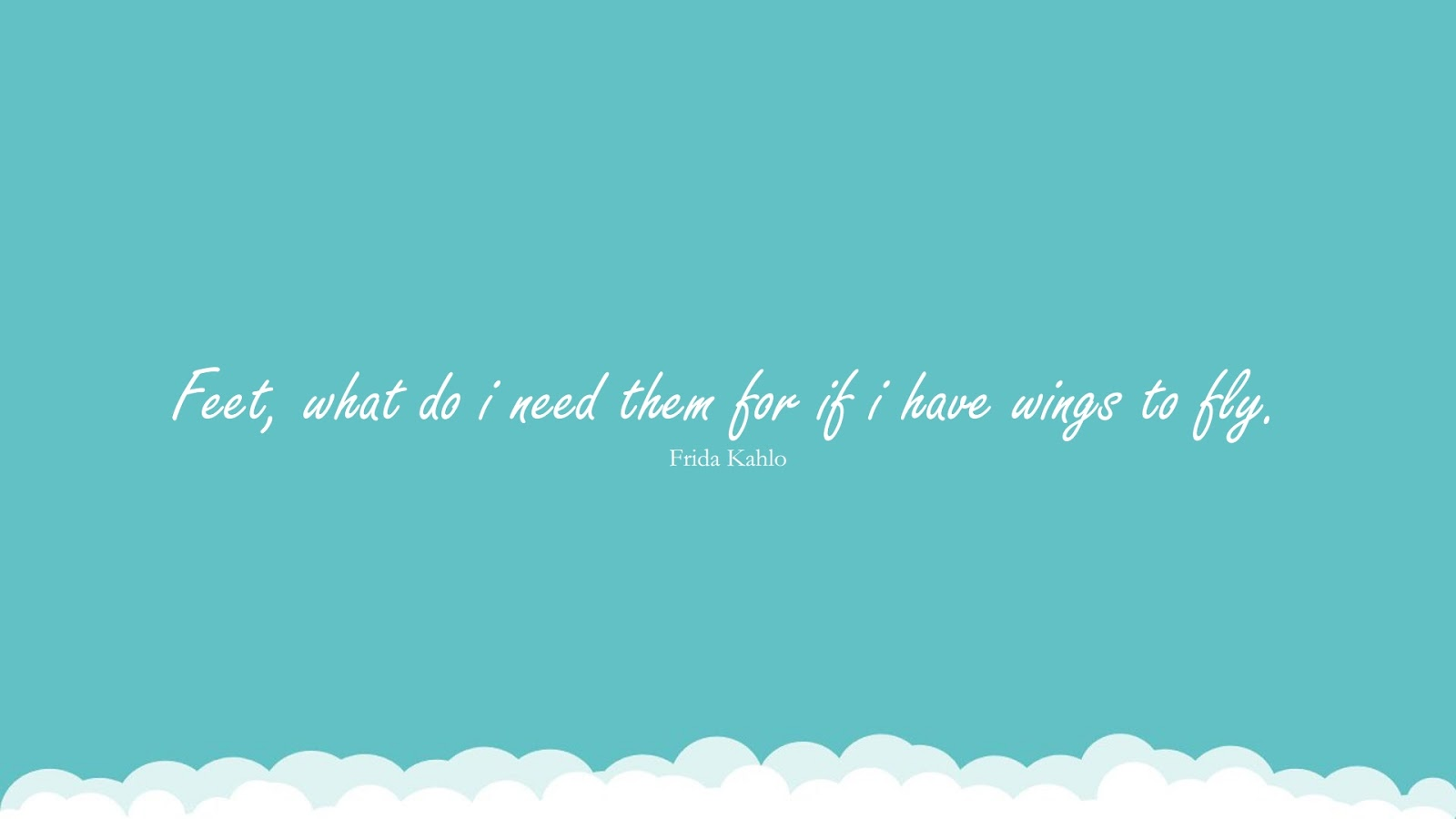 Feet, what do i need them for if i have wings to fly. (Frida Kahlo);  #InspirationalQuotes