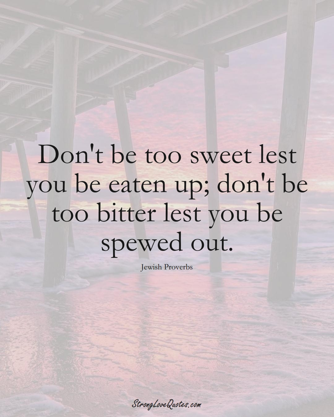 Don't be too sweet lest you be eaten up; don't be too bitter lest you be spewed out. (Jewish Sayings);  #aVarietyofCulturesSayings