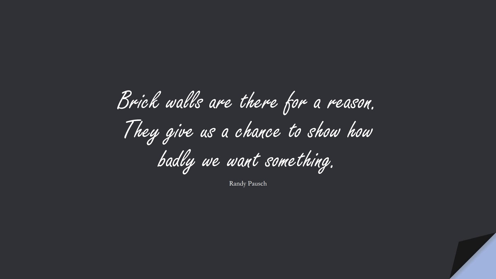 Brick walls are there for a reason. They give us a chance to show how badly we want something. (Randy Pausch);  #NeverGiveUpQuotes