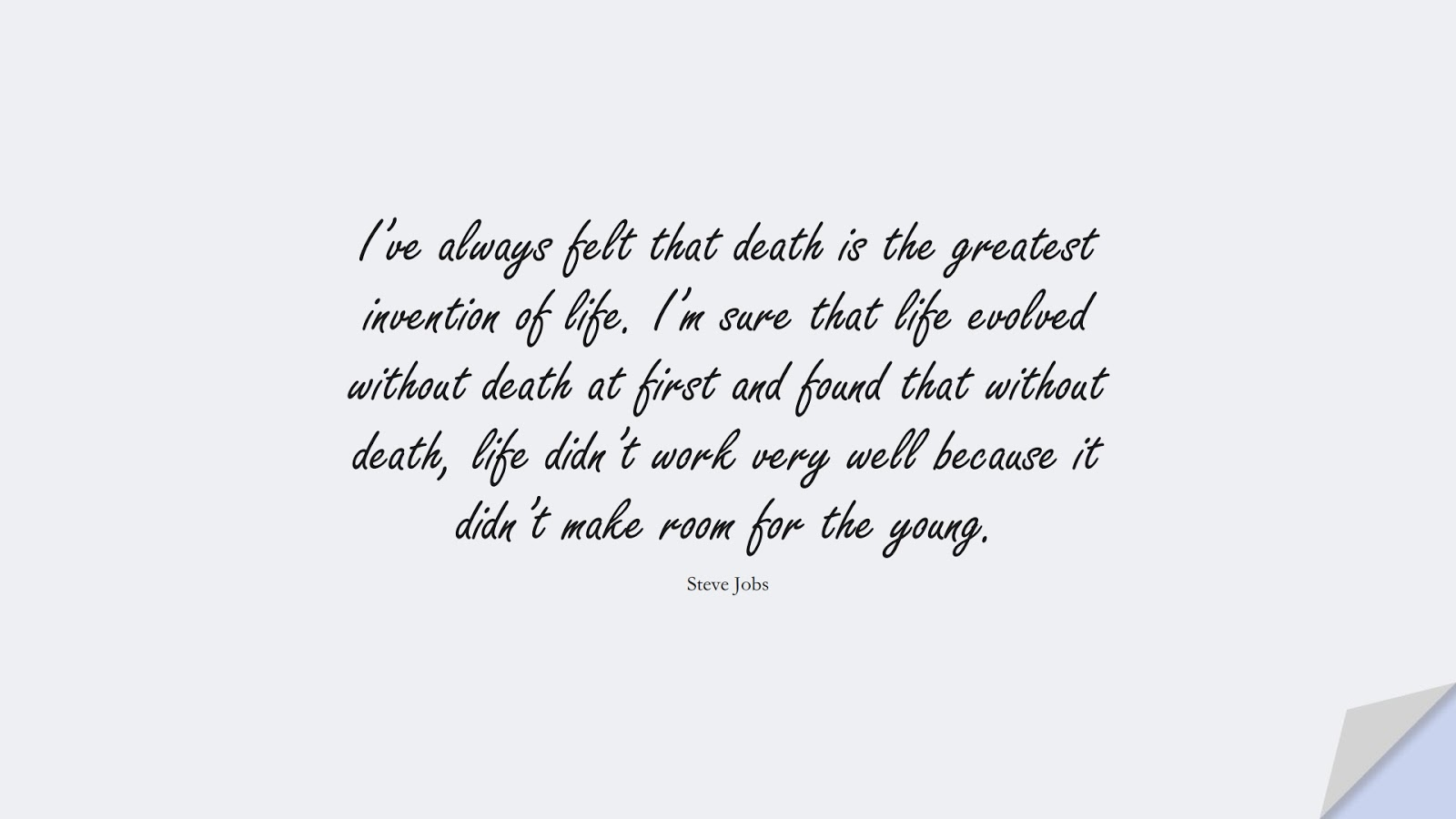 I've always felt that death is the greatest invention of life. I'm sure that life evolved without death at first and found that without death, life didn't work very well because it didn't make room for the young. (Steve Jobs);  #SteveJobsQuotes