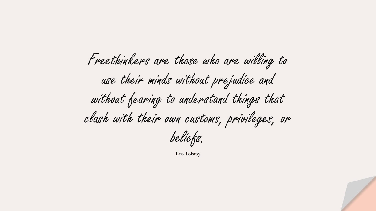 Freethinkers are those who are willing to use their minds without prejudice and without fearing to understand things that clash with their own customs, privileges, or beliefs. (Leo Tolstoy);  #FearQuotes