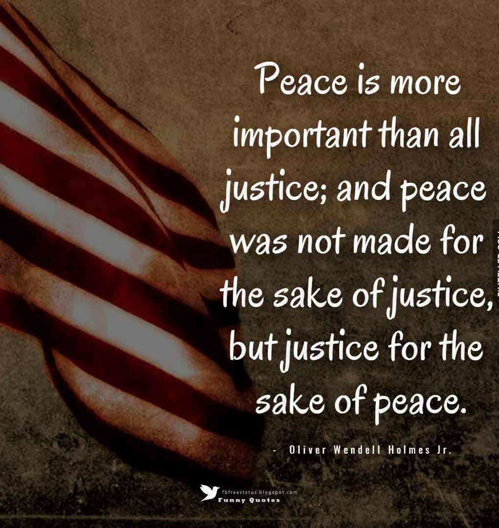 Peace is more important than all justice; and peace was not made for the sake of justice, but justice for the sake of peace. ? Martin Luther