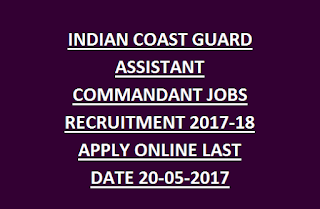 INDIAN COAST GUARD ASSISTANT COMMANDANT JOBS RECRUITMENT NOTIFICATION 2017-18 APPLY ONLINE LAST DATE 20-05-2017
