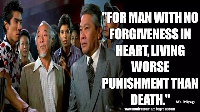 "Mr. Miyagi Inspirational Quotes For Wisdom:  ""For man with no forgiveness in heart, living worse punishment than death."" - Mr Miyagi"