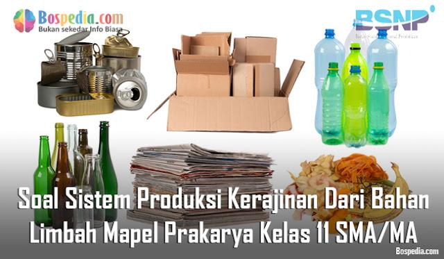 Soal Sistem Produksi Kerajinan Dari Bahan Limbah Mapel Prakarya Kelas 11 SMA/MA