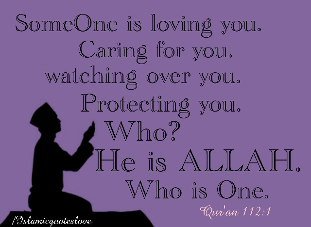 someone is loving you. caring for you. Watching over you.Protection you. Who? He is ALLAH. Who is One. Quran 112:1